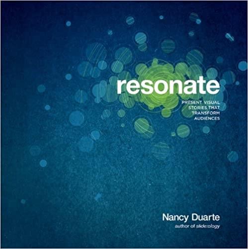 Resonate Present Visual Stories that Transform Audiences by Nancy Duarte